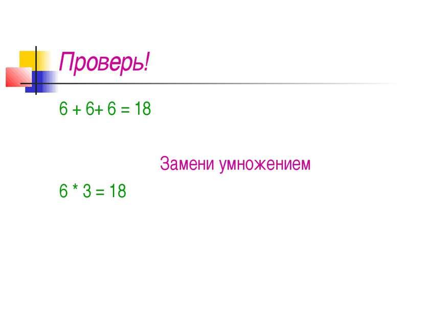 Проверь! 6 + 6+ 6 = 18 Замени умножением 6 * 3 = 18