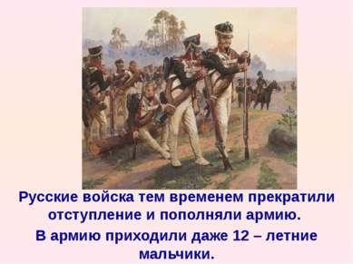 Русские войска тем временем прекратили отступление и пополняли армию. В армию...