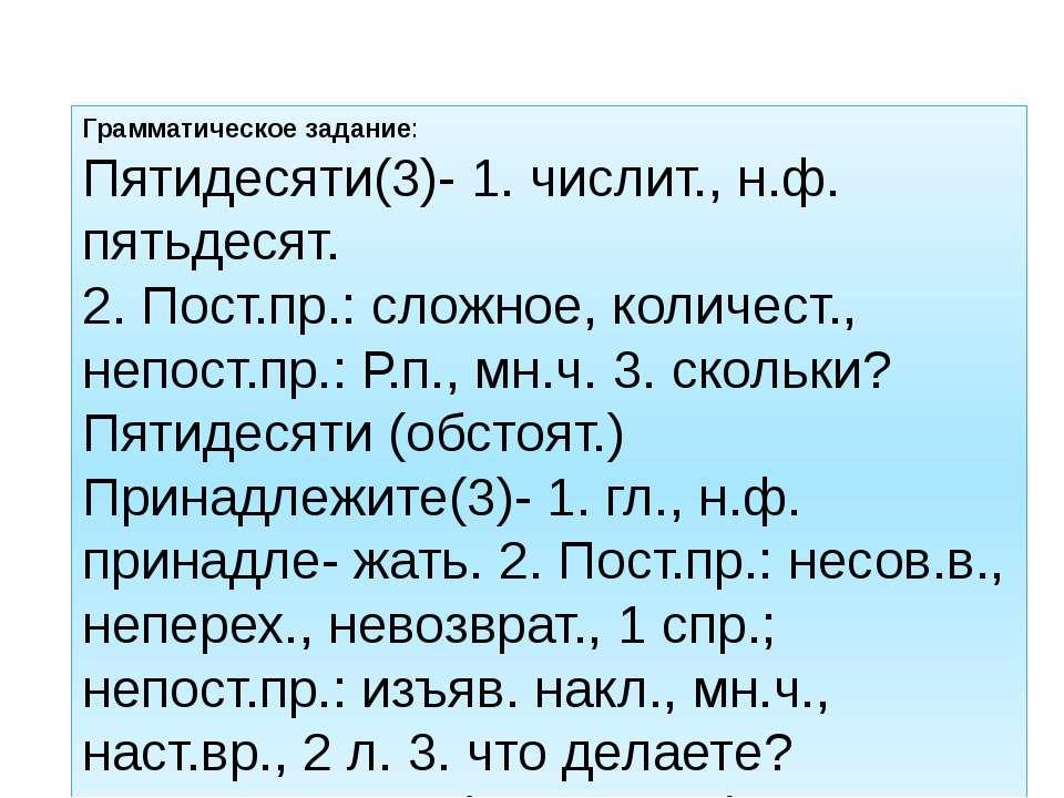 Грамматическое задание: Пятидесяти(3)- 1. числит., н.ф. пятьдесят. 2. Пост.пр...