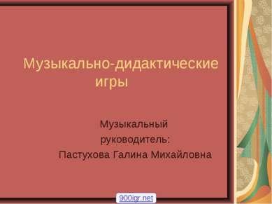 Музыкально-дидактические игры Музыкальный руководитель: Пастухова Галина Миха...