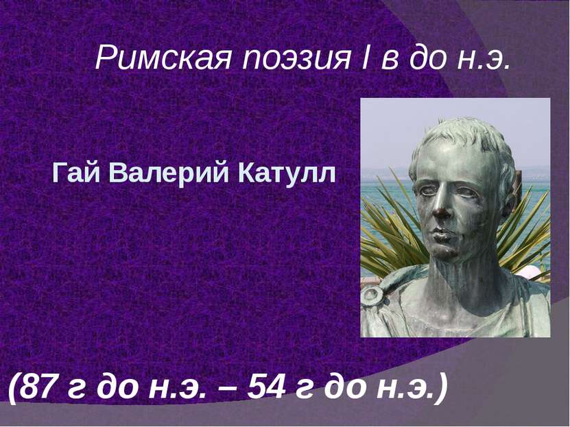 Гай Валерий Катулл Римская поэзия I в до н.э. (87 г до н.э. – 54 г до н.э.)