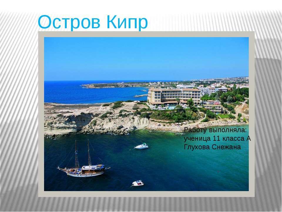 Остров Кипр Работу выполняла: ученица 11 класса А Глухова Снежана