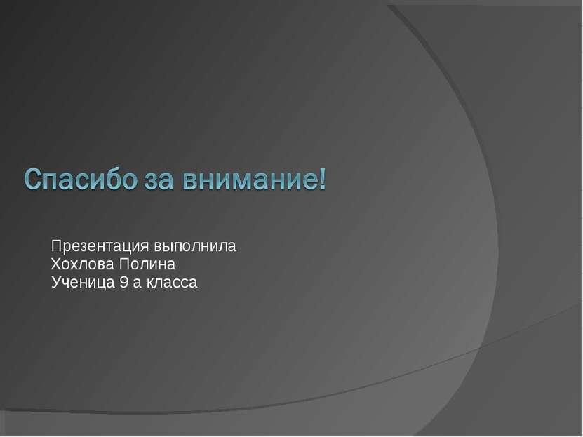 Презентация выполнила Хохлова Полина Ученица 9 а класса