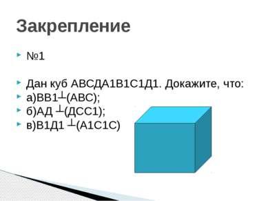 Закрепление №1 Дан куб АВСДА1В1С1Д1. Докажите, что: а)ВВ1┴(АВС); б)АД ┴(ДСС1)...