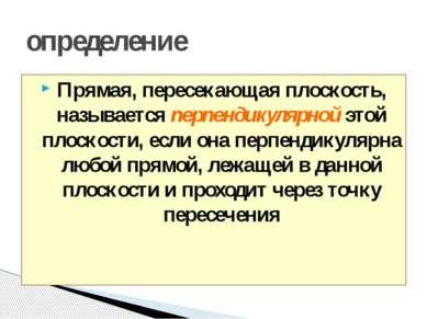 определение Прямая, пересекающая плоскость, называется перпендикулярной этой ...