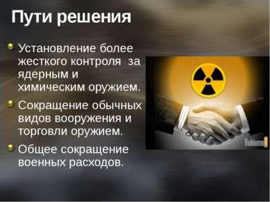 Пути решения Установление более жесткого контроля за ядерным и химическим ор...