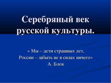 Серебряный век русской культуры. « Мы – дети страшных лет, России – забыть не...