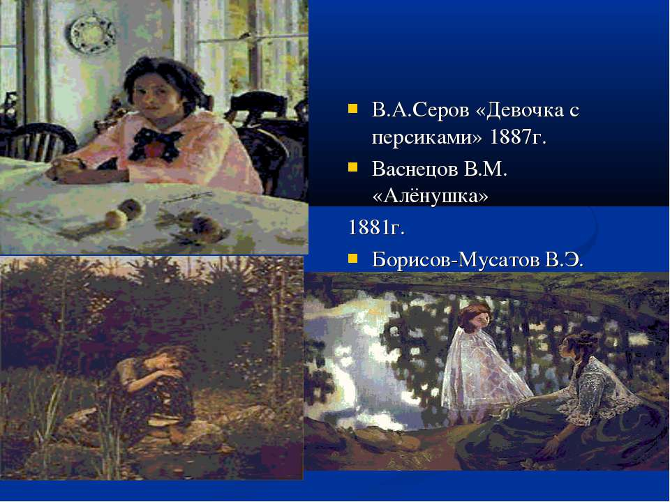 В.А.Серов «Девочка с персиками» 1887г. Васнецов В.М. «Алёнушка» 1881г. Борисо...