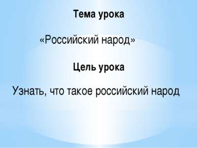 Тема урока «Российский народ» Цель урока Узнать, что такое российский народ