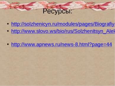 Ресурсы: http://solzhenicyn.ru/modules/pages/Biografiya_Solzhenicyna.html htt...