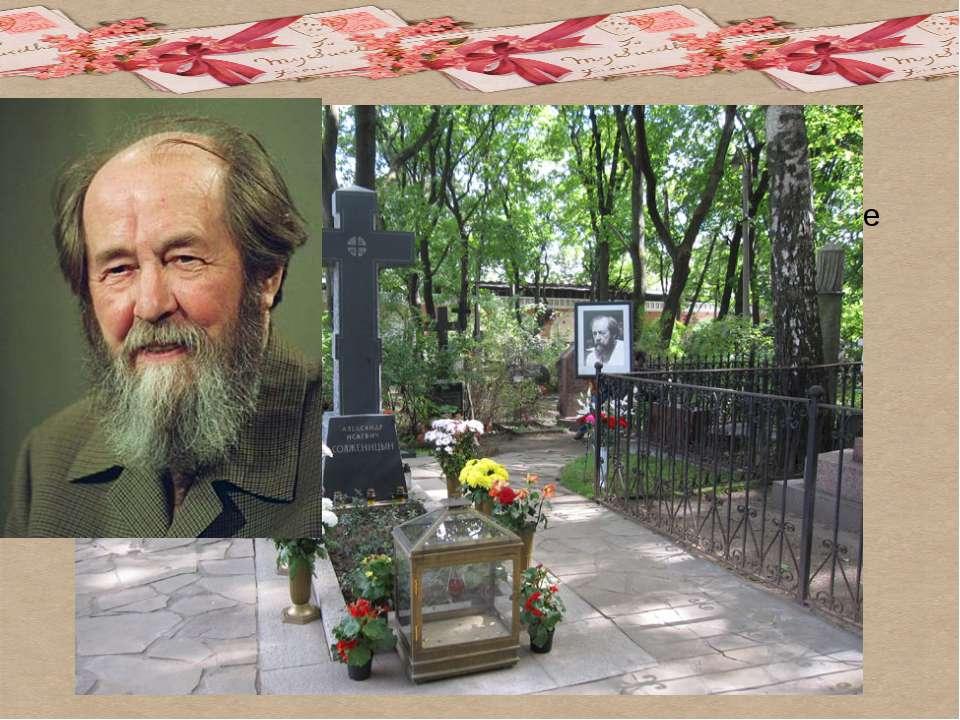 А.И. Солженицын скончался 3 августа 2008 года в Троице-Лыкове. Похоронен в не...