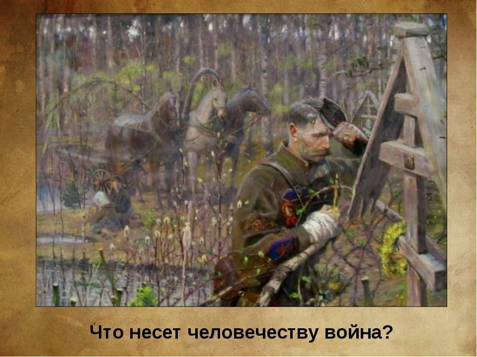 Что несет человечеству война?