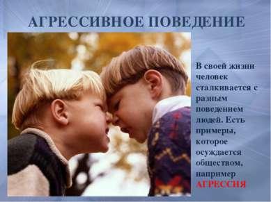 АГРЕССИВНОЕ ПОВЕДЕНИЕ В своей жизни человек сталкивается с разным поведением ...