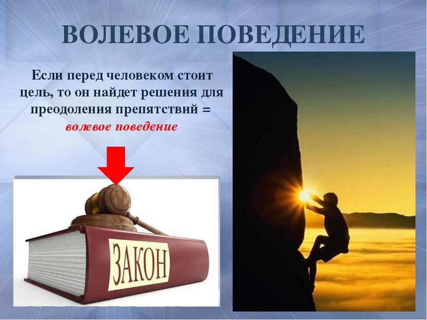 ВОЛЕВОЕ ПОВЕДЕНИЕ Если перед человеком стоит цель, то он найдет решения для п...