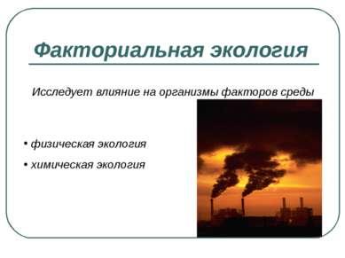 Факториальная экология Исследует влияние на организмы факторов среды физическ...