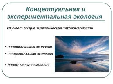 Концептуальная и экспериментальная экология Изучает общие экологические закон...