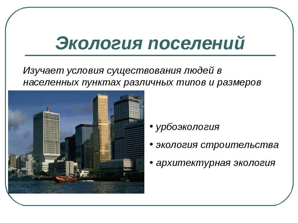 Экология поселений Изучает условия существования людей в населенных пунктах р...