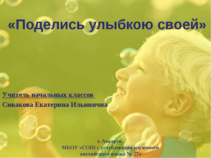 «Поделись улыбкою своей» Учитель начальных классов Сивакова Екатерина Ильинич...