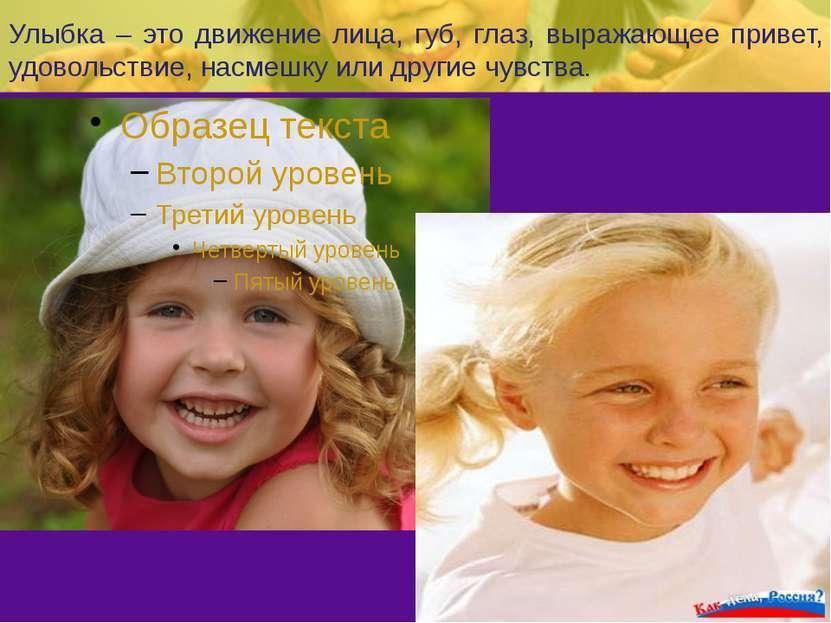 Улыбка – это движение лица, губ, глаз, выражающее привет, удовольствие, насме...