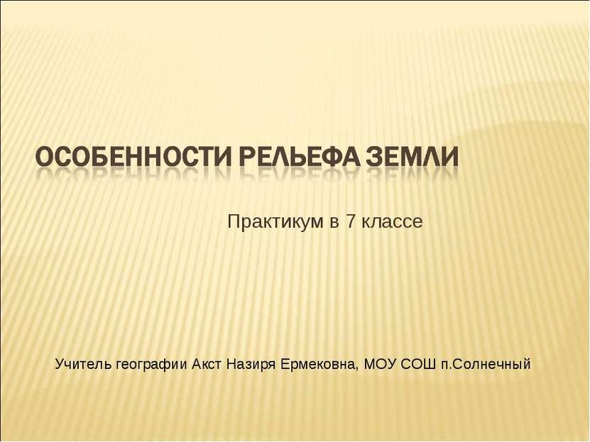 Практикум в 7 классе Учитель географии Акст Назиря Ермековна, МОУ СОШ п.Солне...