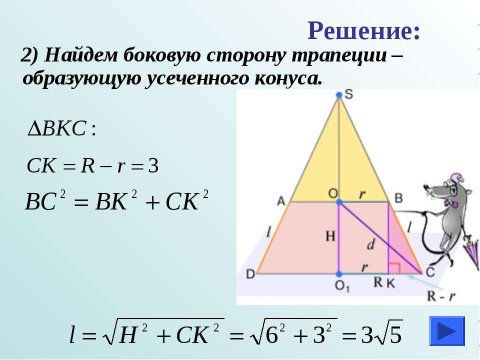 2) Найдем боковую сторону трапеции –образующую усеченного конуса. Решение: