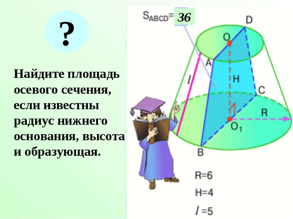 Найдите площадь осевого сечения, если известны радиус нижнего основания, высо...