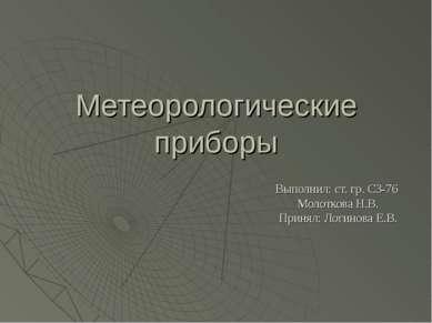 Метеорологические приборы Выполнил: ст. гр. СЗ-76 Молоткова Н.В. Принял: Логи...