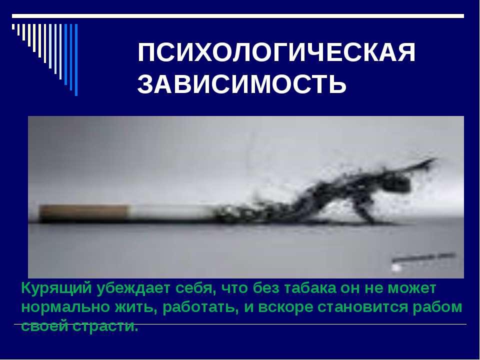 ПСИХОЛОГИЧЕСКАЯ ЗАВИСИМОСТЬ Курящий убеждает себя, что без табака он не может...