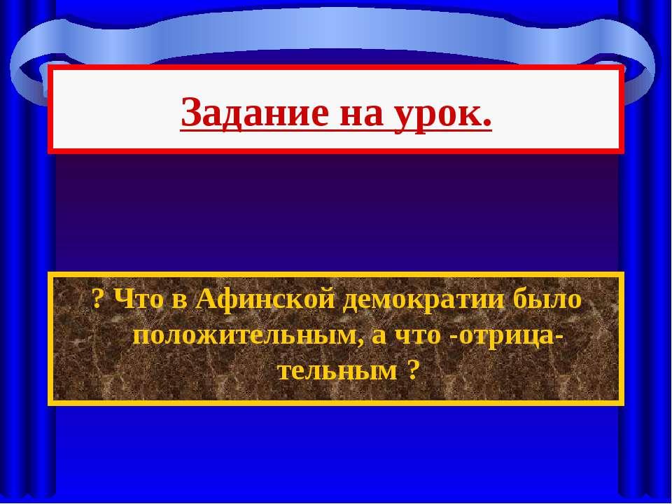 Задание на урок. ? Что в Афинской демократии было положительным, а что -отриц...