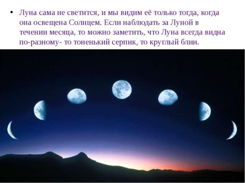 Луна сама не светится, и мы видим её только тогда, когда она освещена Солнцем...