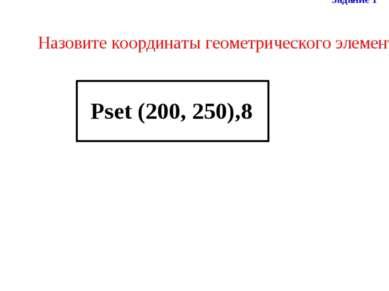 Назовите координаты геометрического элемента Задание 1 Pset (200, 250),8