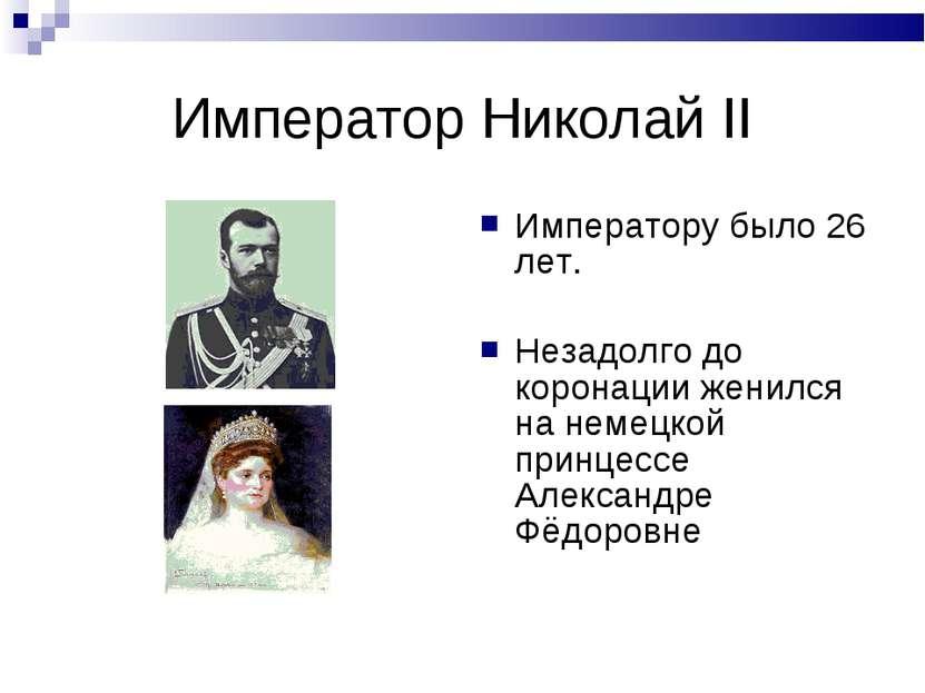 Император Николай II Императору было 26 лет. Незадолго до коронации женился н...