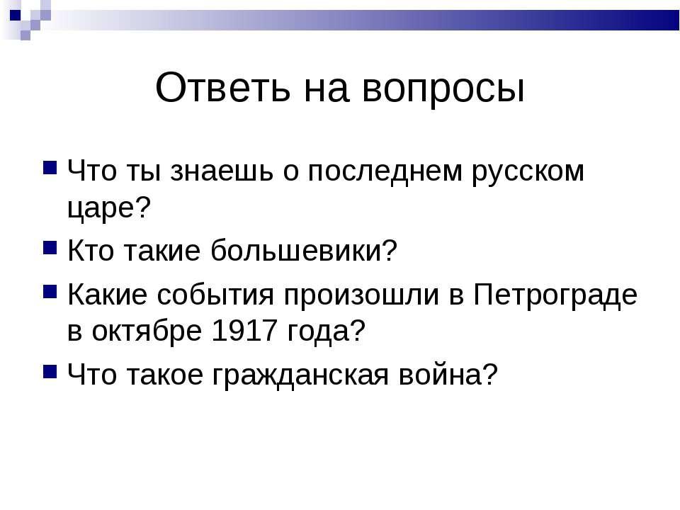 Ответь на вопросы Что ты знаешь о последнем русском царе? Кто такие большевик...