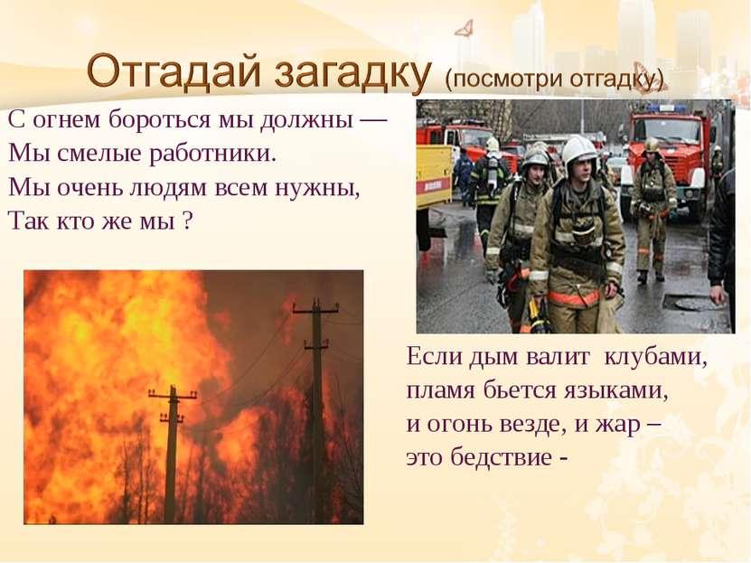 С огнем бороться мы должны — Мы смелые работники. Мы очень людям всем нужны, ...