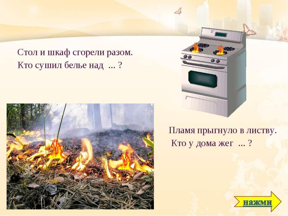 Стол и шкаф сгорели разом. Кто сушил белье над ... ? Пламя прыгнуло в листву....