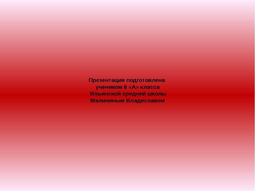 Презентация подготовлена учеником 8 «А» класса Ильинской средней школы Малини...