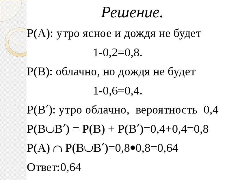 Решение. Р(А): утро ясное и дождя не будет 1-0,2=0,8. Р(В): облачно, но дождя...