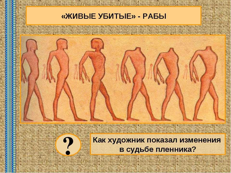 «ЖИВЫЕ УБИТЫЕ» - РАБЫ Как художник показал изменения в судьбе пленника? ?