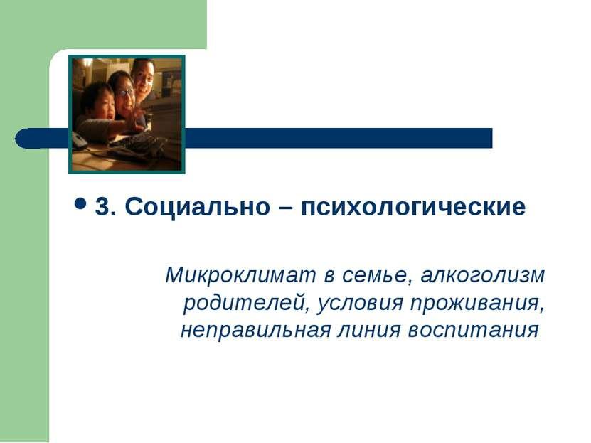 3. Социально – психологические Микроклимат в семье, алкоголизм родителей, усл...