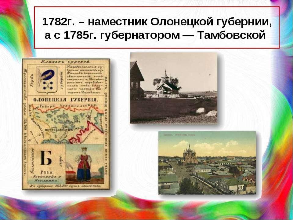 1782г. – наместник Олонецкой губернии, а с 1785г. губернатором — Тамбовской
