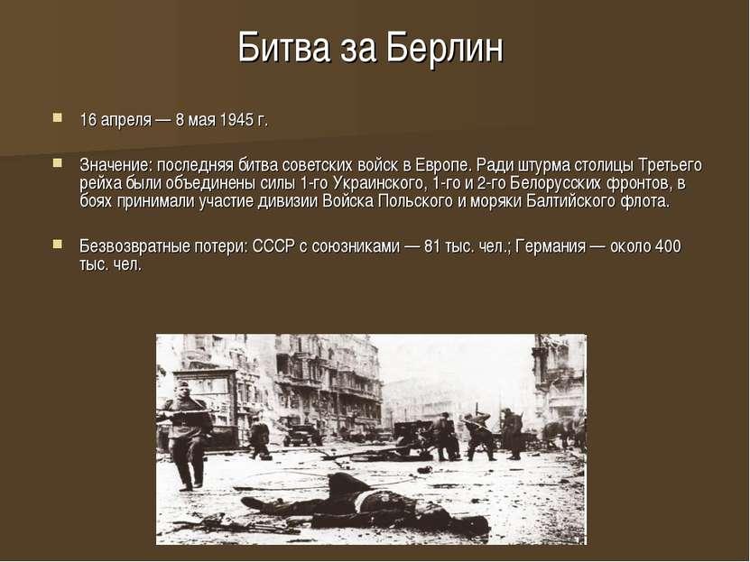 Битва за Берлин 16 апреля — 8 мая 1945 г. Значение: последняя битва советских...