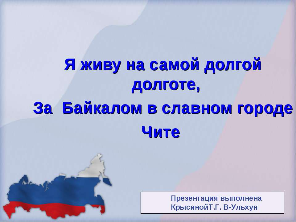 Я живу на самой долгой долготе, За Байкалом в славном городе Чите Презентация...