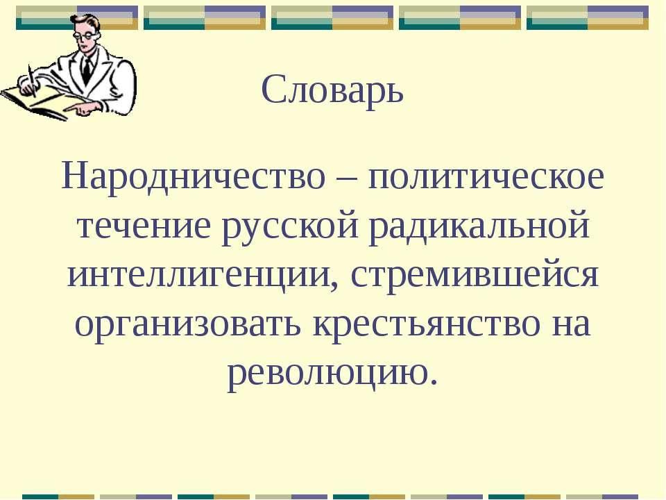 Словарь Народничество – политическое течение русской радикальной интеллигенци...