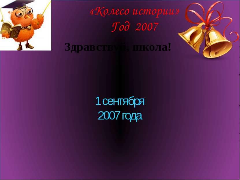 «Колесо истории» Год 2007 Здравствуй, школа! 1 сентября 2007 года