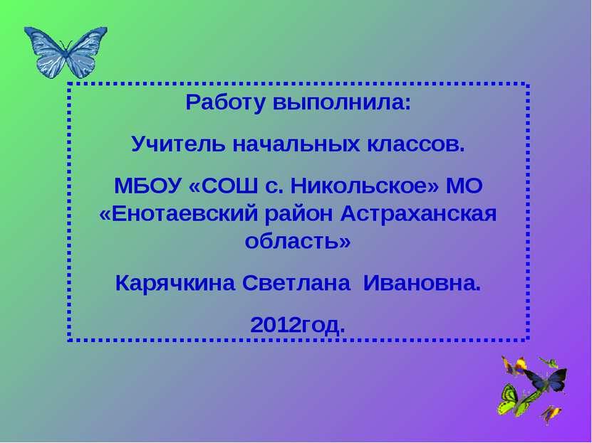 Работу выполнила: Учитель начальных классов. МБОУ «СОШ с. Никольское» МО «Ено...