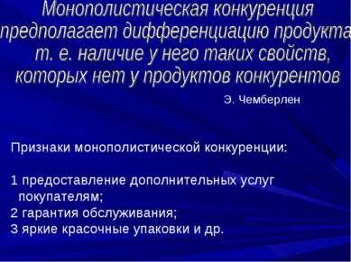 Признаки монополистической конкуренции: 1 предоставление дополнительных услуг...