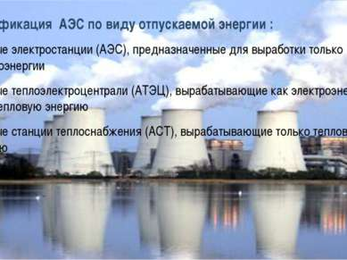Классификация АЭС по виду отпускаемой энергии : атомные электростанции (АЭС),...