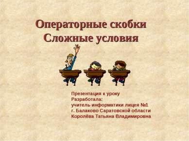 Операторные скобки Сложные условия Презентация к уроку Разработала: учитель и...