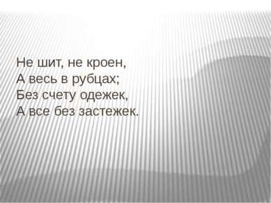 Не шит, не кроен, А весь в рубцах; Без счету одежек, А все без застежек.