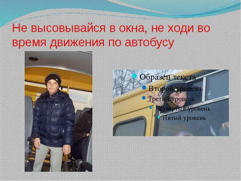 Не высовывайся в окна, не ходи во время движения по автобусу